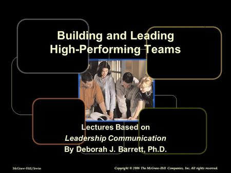 McGraw-Hill/Irwin Copyright © 2006 The McGraw-Hill Companies, Inc. All rights reserved. Building and Leading High-Performing Teams Lectures Based on Leadership.