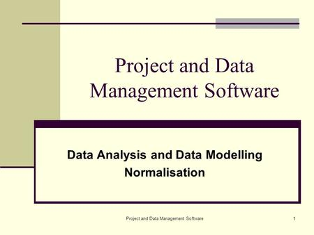 Project and Data Management Software1 Data Analysis and Data Modelling Normalisation.