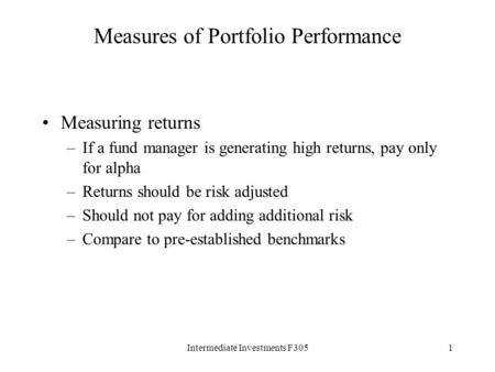 Intermediate Investments F3051 Measures of Portfolio Performance Measuring returns –If a fund manager is generating high returns, pay only for alpha –Returns.