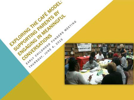 EXPLORING THE CAFÉ MODEL: SUPPORTING PARENTS BY ENGAGING IN MEANINGFUL CONVERSATIONS EARLY CHILDHOOD FUNDERS MEETING THURSDAY, JUNE 4, 2015.