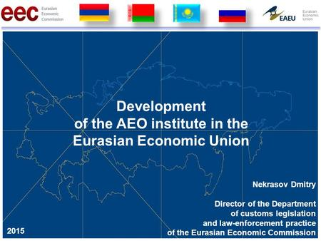 Development of the AEO institute in the Eurasian Economic Union Nekrasov Dmitry Director of the Department of customs legislation and law-enforcement practice.