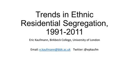 Trends in Ethnic Residential Segregation, 1991-2011 Eric Kaufmann, Birkbeck College, University of London   Twitter:
