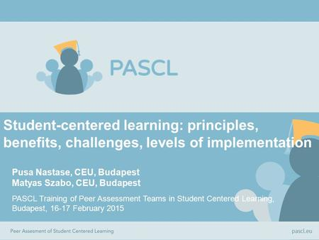 Student-centered learning: principles, benefits, challenges, levels of implementation Pusa Nastase, CEU, Budapest Matyas Szabo, CEU, Budapest PASCL Training.