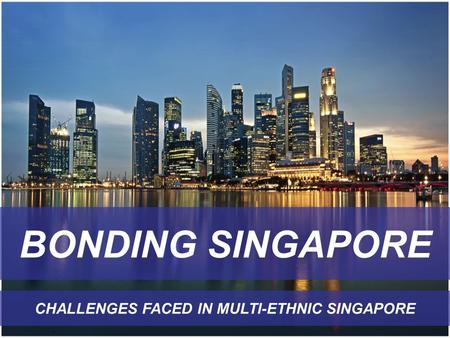 BONDING SINGAPORE CHALLENGES FACED IN MULTI-ETHNIC SINGAPORE.