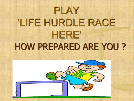 HOW PREPARED ARE YOU ? PLAY 'LIFE HURDLE RACE HERE'