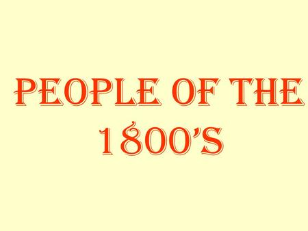 People of the 1800's. Research / Presentation 1.) Research biographical information with emphasis on historical significance/contribution 2.) Prepare.