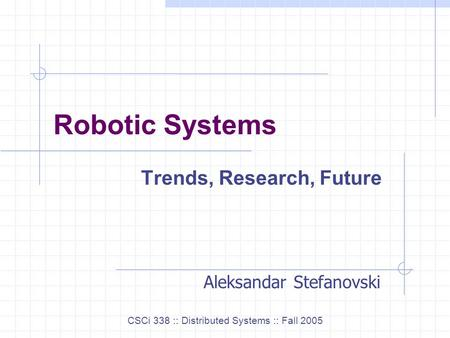 Robotic Systems Trends, Research, Future CSCi 338 :: Distributed Systems :: Fall 2005 Aleksandar Stefanovski.