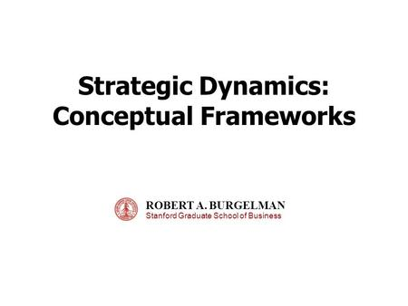 Strategic Dynamics: Conceptual Frameworks ROBERT A. BURGELMAN Stanford Graduate School of Business.