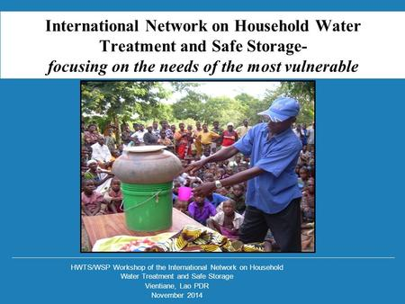 HWTS/WSP Workshop of the International Network on Household Water Treatment and Safe Storage Vientiane, Lao PDR November 2014 International Network on.