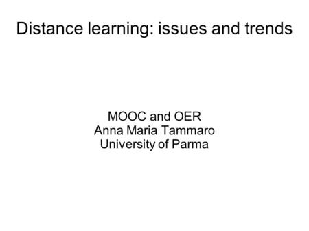 Distance learning: issues and trends MOOC and OER Anna Maria Tammaro University of Parma.