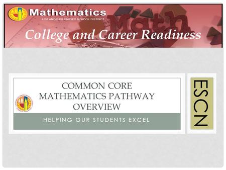 HELPING OUR STUDENTS EXCEL COMMON CORE MATHEMATICS PATHWAY OVERVIEW ESCN College and Career Readiness.