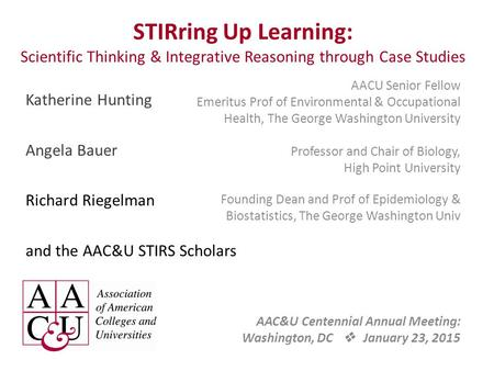 STIRring Up Learning: Scientific Thinking & Integrative Reasoning through Case Studies AACU Senior Fellow Emeritus Prof of Environmental & Occupational.