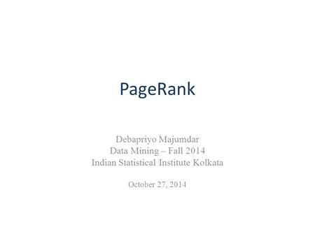 PageRank Debapriyo Majumdar Data Mining – Fall 2014 Indian Statistical Institute Kolkata October 27, 2014.