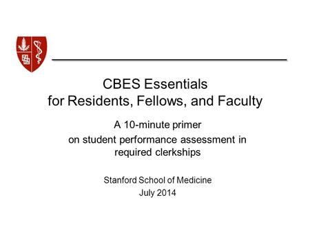 CBES Essentials for Residents, Fellows, and Faculty A 10-minute primer on student performance assessment in required clerkships Stanford School of Medicine.