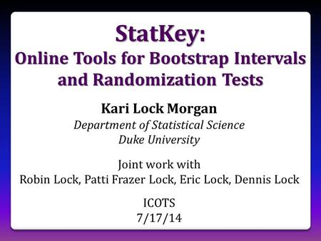 StatKey: Online Tools for Bootstrap Intervals and Randomization Tests Kari Lock Morgan Department of Statistical Science Duke University Joint work with.
