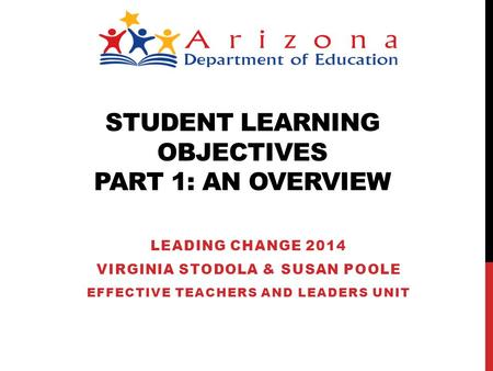STUDENT LEARNING OBJECTIVES PART 1: AN OVERVIEW LEADING CHANGE 2014 VIRGINIA STODOLA & SUSAN POOLE EFFECTIVE TEACHERS AND LEADERS UNIT.