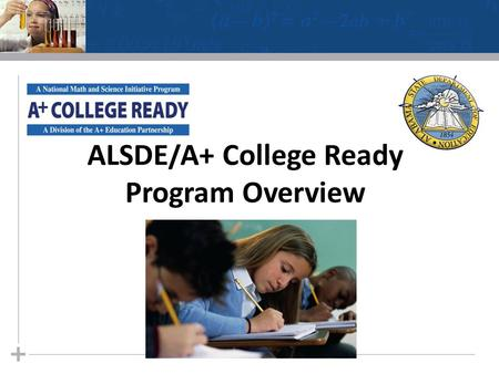 ALSDE/A+ College Ready Program Overview. Increase the number of students enrolled in Advanced Placement® English, math, and science courses Increase the.
