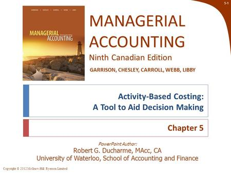 Copyright © 2012 McGraw-Hill Ryerson Limited 5-1 PowerPoint Author: Robert G. Ducharme, MAcc, CA University of Waterloo, School of Accounting and Finance.