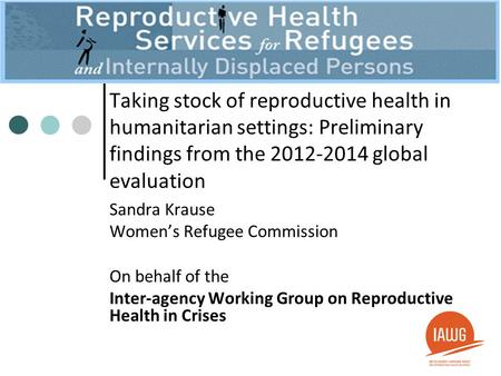 Taking stock of reproductive health in humanitarian settings: Preliminary findings from the 2012-2014 global evaluation Sandra Krause Women's Refugee Commission.