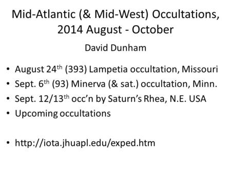 Mid-Atlantic (& Mid-West) Occultations, 2014 August - October David Dunham August 24 th (393) Lampetia occultation, Missouri Sept. 6 th (93) Minerva (&