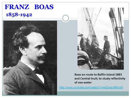 FRANZ BOAS 1858-1942 Boas en route to Baffin Island 1883 and Central Inuit; to study reflectivity of sea-water http://www.youtube.com/watch?v=eS3wqv96VcM.