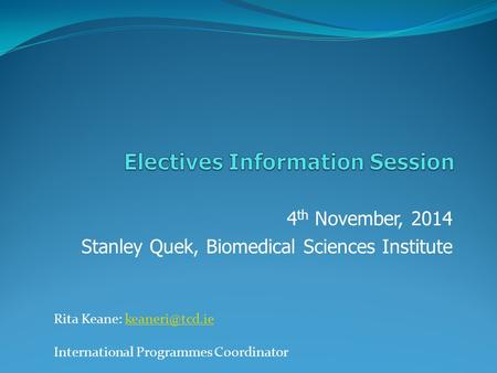 4 th November, 2014 Stanley Quek, Biomedical Sciences Institute Rita Keane: International Programmes Coordinator.