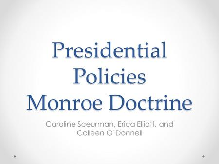 Presidential Policies Monroe Doctrine Caroline Sceurman, Erica Elliott, and Colleen O'Donnell.