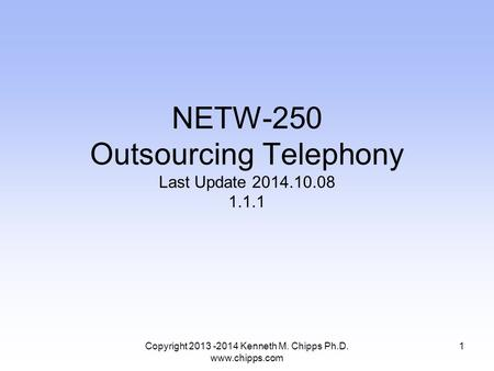 Copyright 2013 -2014 Kenneth M. Chipps Ph.D. www.chipps.com NETW-250 Outsourcing Telephony Last Update 2014.10.08 1.1.1 1.