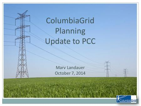 ColumbiaGrid Planning Update to PCC Marv Landauer October 7, 2014.