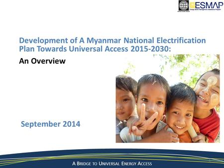 A B RIDGE TO U NIVERSAL E NERGY A CCESS September 2014 1 Development of A Myanmar National Electrification Plan Towards Universal Access 2015-2030: An.