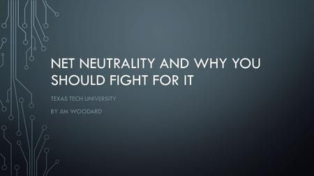 NET NEUTRALITY AND WHY YOU SHOULD FIGHT FOR IT TEXAS TECH UNIVERSITY BY JIM WOODARD.