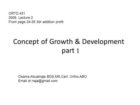 Concept of Growth & Development part 1 ORTD 431 2009, Lecture 2 From page 24-35 3dr addition profit Osama Abualnaja BDS,MS,Cert. Ortho,ABO