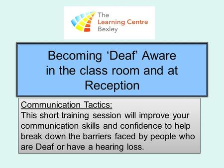 Becoming 'Deaf' Aware in the class room and at Reception Communication Tactics: This short training session will improve your communication skills and.