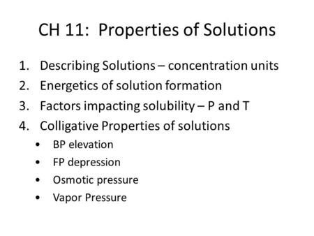 CH 11: Properties of Solutions 1.Describing Solutions – concentration units 2.Energetics of solution formation 3.Factors impacting solubility – P and T.