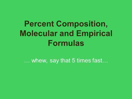 Percent Composition, Molecular and Empirical Formulas … whew, say that 5 times fast…