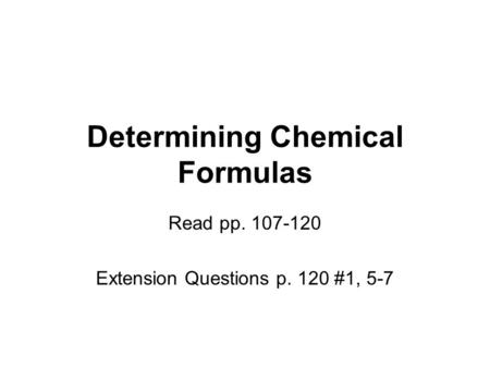 Determining Chemical Formulas Read pp. 107-120 Extension Questions p. 120 #1, 5-7.