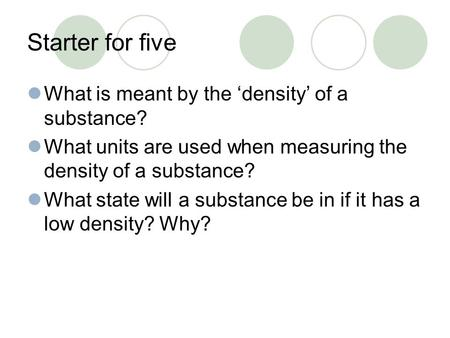 Starter for five What is meant by the 'density' of a substance? What units are used when measuring the density of a substance? What state will a substance.