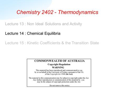 Chemistry 2402 - Thermodynamics Lecture 13 : Non Ideal Solutions and Activity Lecture 14 : Chemical Equilibria Lecture 15 : Kinetic Coefficients & the.