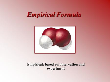 Empirical Formula Empirical: based on observation and experiment.