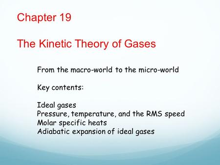 Chapter 19 The Kinetic Theory of Gases From the macro-world to the micro-world Key contents: Ideal gases Pressure, temperature, and the RMS speed Molar.