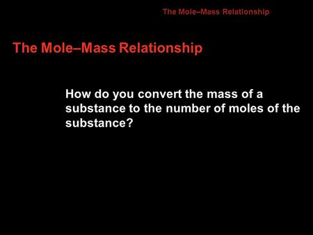 The Mole–Mass Relationship How do you convert the mass of a substance to the number of moles of the substance? 10.2.