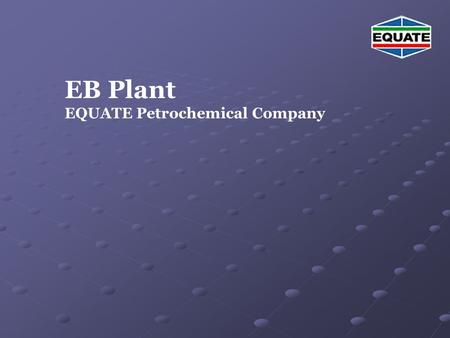 EB Plant EQUATE Petrochemical Company. Agenda EB Unit Description EB Plant Overview -Basic chemistry -Basic chemistry -Design of EB plant -Design of EB.