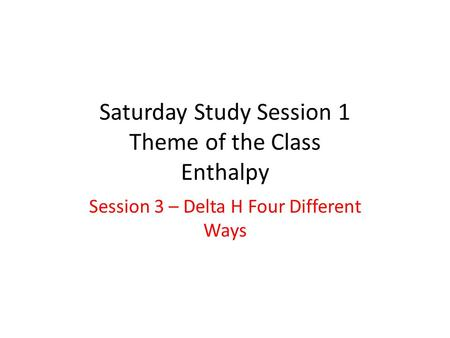 Saturday Study Session 1 Theme of the Class Enthalpy Session 3 – Delta H Four Different Ways.