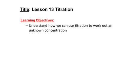 Title: Lesson 13 Titration Learning Objectives: – Understand how we can use titration to work out an unknown concentration.