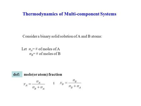 Thermodynamics of Multi-component Systems Consider a binary solid solution of A and B atoms: Let n A = # of moles of A n B = # of moles of B def:mole(or.