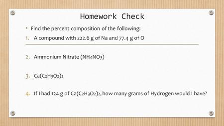 Homework Check Find the percent composition of the following: 1. A compound with 222.6 g of Na and 77.4 g of O 2. Ammonium Nitrate (NH 4 NO 3 ) 3. Ca(C.