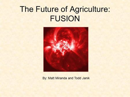 The Future of Agriculture: FUSION By: Matt Miranda and Todd Janik.