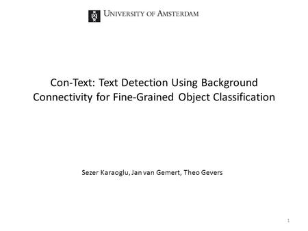 Con-Text: Text Detection Using Background Connectivity for Fine-Grained Object Classification Sezer Karaoglu, Jan van Gemert, Theo Gevers 1.