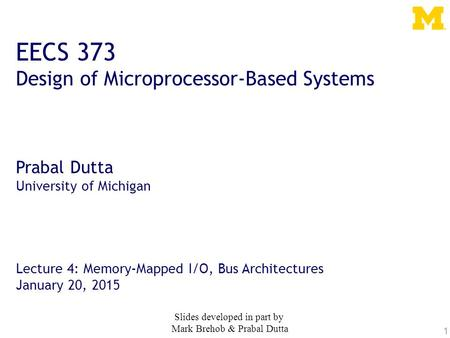 1 EECS 373 Design of Microprocessor-Based Systems Prabal Dutta University of Michigan Lecture 4: Memory-Mapped I/O, Bus Architectures January 20, 2015.