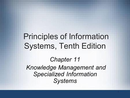 Principles of Information Systems, Tenth Edition Chapter 11 Knowledge Management and Specialized Information Systems 1.